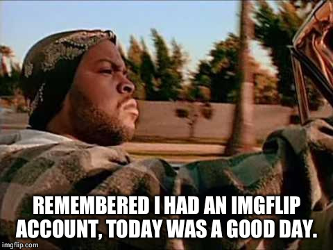 ice cube |  REMEMBERED I HAD AN IMGFLIP ACCOUNT, TODAY WAS A GOOD DAY. | image tagged in ice cube | made w/ Imgflip meme maker