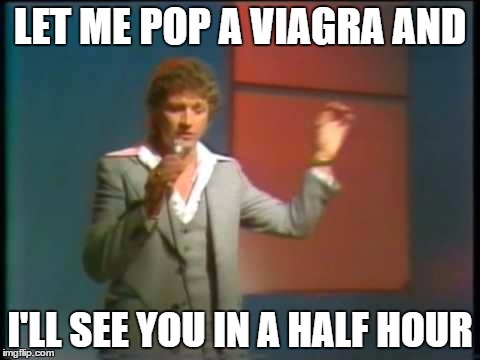 LET ME POP A VIAGRA AND I'LL SEE YOU IN A HALF HOUR | made w/ Imgflip meme maker