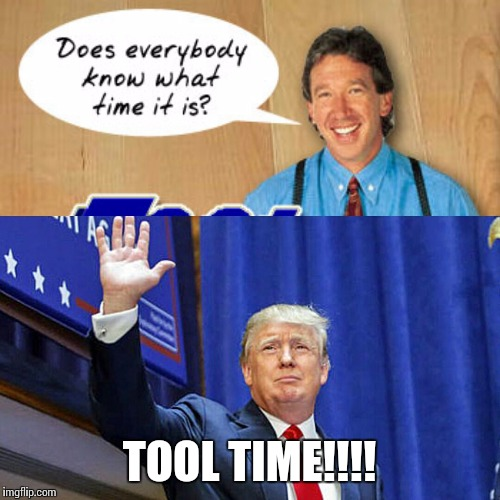 POTUS |  TOOL TIME!!!! | image tagged in memes,douchebag,donald trump,wtf,funny memes | made w/ Imgflip meme maker