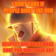 Tf2 uber | I DONT CARE IF PEOPLE DONT LIKE HIM RESPECT HIM OR ILL MAKE SURE YOU DONT HAVE ANY | image tagged in tf2 uber | made w/ Imgflip meme maker