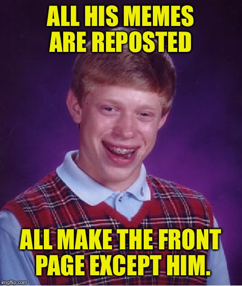 Bad Luck Brian Meme | ALL HIS MEMES ARE REPOSTED ALL MAKE THE FRONT PAGE EXCEPT HIM. | image tagged in memes,bad luck brian | made w/ Imgflip meme maker