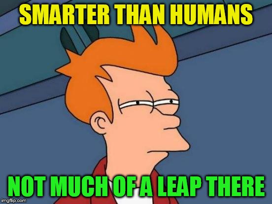 Futurama Fry Meme | SMARTER THAN HUMANS NOT MUCH OF A LEAP THERE | image tagged in memes,futurama fry | made w/ Imgflip meme maker