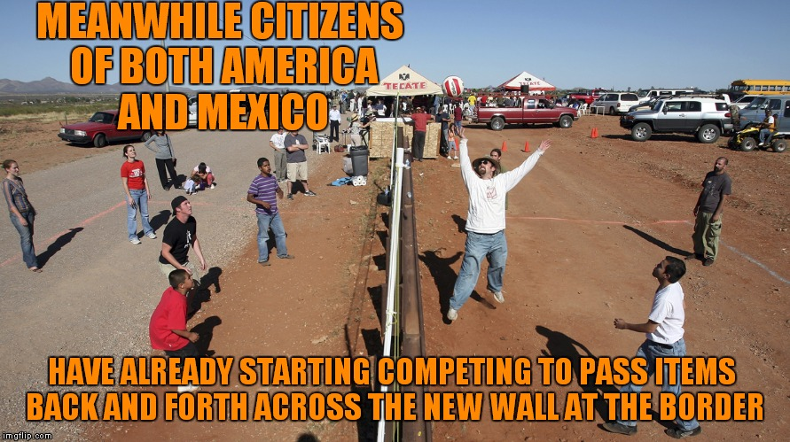 MEANWHILE CITIZENS OF BOTH AMERICA AND MEXICO HAVE ALREADY STARTING COMPETING TO PASS ITEMS BACK AND FORTH ACROSS THE NEW WALL AT THE BORDER | made w/ Imgflip meme maker