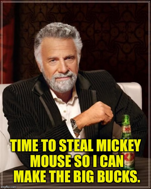 The Most Interesting Man In The World Meme | TIME TO STEAL MICKEY MOUSE SO I CAN MAKE THE BIG BUCKS. | image tagged in memes,the most interesting man in the world | made w/ Imgflip meme maker