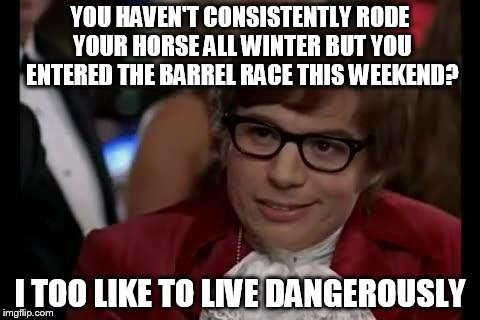 Haven't Rode All Winter | YOU HAVEN'T CONSISTENTLY RODE YOUR HORSE ALL WINTER BUT YOU ENTERED THE BARREL RACE THIS WEEKEND? I TOO LIKE TO LIVE DANGEROUSLY | image tagged in i too like to live dangerously,rodeo,horse,barrel racing,barrel horse,confessions of a barrel racer | made w/ Imgflip meme maker