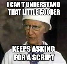 I CAN'T UNDERSTAND THAT LITTLE GOOBER KEEPS ASKING FOR A SCRIPT | made w/ Imgflip meme maker