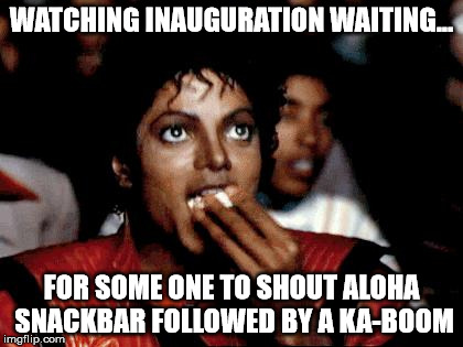 Micheal Jackson Popcorn | WATCHING INAUGURATION WAITING... FOR SOME ONE TO SHOUT ALOHA SNACKBAR FOLLOWED BY A KA-BOOM | image tagged in micheal jackson popcorn | made w/ Imgflip meme maker