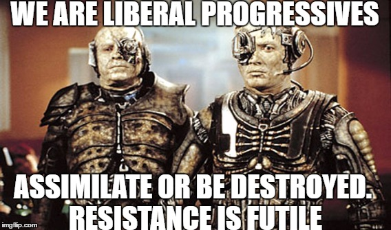 Resistance is futile..... | WE ARE LIBERAL PROGRESSIVES ASSIMILATE OR BE DESTROYED. RESISTANCE IS FUTILE | image tagged in star trek,the borg,liberals,progressives | made w/ Imgflip meme maker