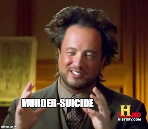 Ancient Aliens Meme | MURDER-SUICIDE | image tagged in memes,ancient aliens | made w/ Imgflip meme maker