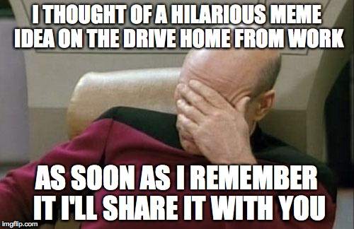 Captain Picard Facepalm Meme | I THOUGHT OF A HILARIOUS MEME IDEA ON THE DRIVE HOME FROM WORK AS SOON AS I REMEMBER IT I'LL SHARE IT WITH YOU | image tagged in memes,captain picard facepalm | made w/ Imgflip meme maker