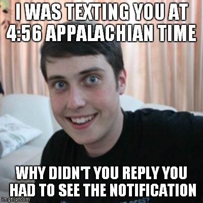 I WAS TEXTING YOU AT 4:56 APPALACHIAN TIME WHY DIDN'T YOU REPLY YOU HAD TO SEE THE NOTIFICATION | made w/ Imgflip meme maker
