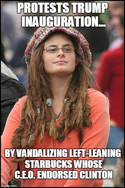 The Left's self-destructive stupidity on full display today | PROTESTS TRUMP INAUGURATION... BY VANDALIZING LEFT-LEANING STARBUCKS WHOSE C.E.O. ENDORSED CLINTON | image tagged in memes,college liberal,trump,left wing,clinton,hillary clinton | made w/ Imgflip meme maker