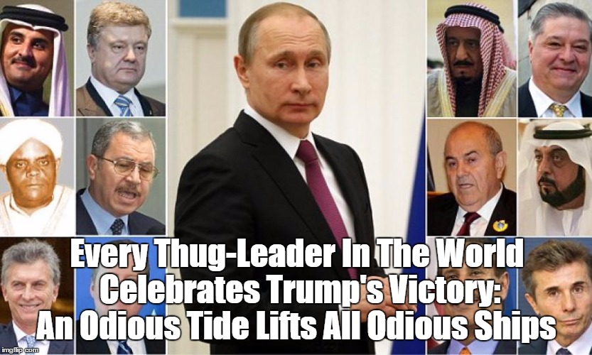 Every Thug-Leader In The World Celebrates Trump's Victory | Every Thug-Leader In The World Celebrates Trump's Victory: An Odious Tide Lifts All Odious Ships | image tagged in trump and putin,trump applauded by thugs,we are judged by the company we keep | made w/ Imgflip meme maker