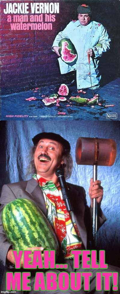 Bad Album Art Week... A man & his Watermelon |  YEAH... TELL ME ABOUT IT! | image tagged in bad album art week,watermelon,gallagher,smashing | made w/ Imgflip meme maker