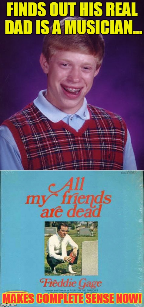 Bad Album Art Week.... Brian's real dad is a loser too | FINDS OUT HIS REAL DAD IS A MUSICIAN... MAKES COMPLETE SENSE NOW! | image tagged in bad album art week,bad luck brian,music,real dad,dead | made w/ Imgflip meme maker