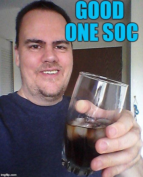 cheers | GOOD ONE SOC | image tagged in cheers | made w/ Imgflip meme maker