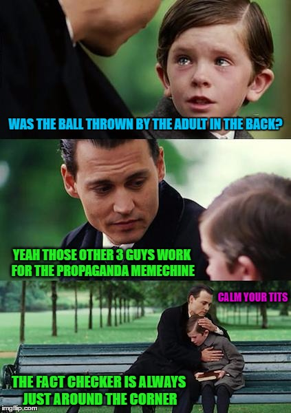 Finding Neverland Meme | WAS THE BALL THROWN BY THE ADULT IN THE BACK? YEAH THOSE OTHER 3 GUYS WORK FOR THE PROPAGANDA MEMECHINE CALM YOUR TITS THE FACT CHECKER IS A | image tagged in memes,finding neverland | made w/ Imgflip meme maker