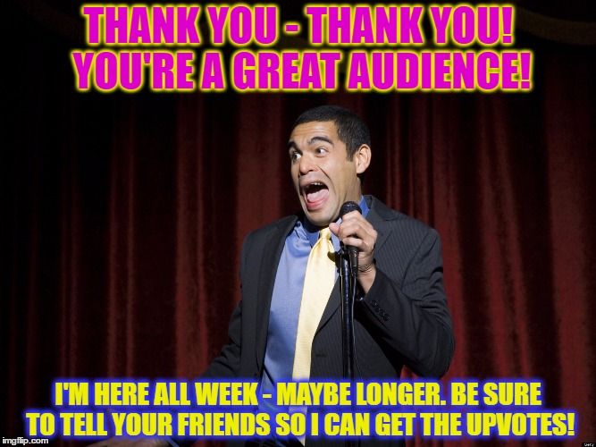 THANK YOU - THANK YOU! YOU'RE A GREAT AUDIENCE! I'M HERE ALL WEEK - MAYBE LONGER. BE SURE TO TELL YOUR FRIENDS SO I CAN GET THE UPVOTES! | made w/ Imgflip meme maker