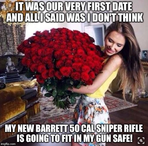 True Love | IT WAS OUR VERY FIRST DATE AND ALL I SAID WAS I DON'T THINK MY NEW BARRETT 50 CAL SNIPER RIFLE IS GOING TO FIT IN MY GUN SAFE! | image tagged in guns,firepower,love | made w/ Imgflip meme maker