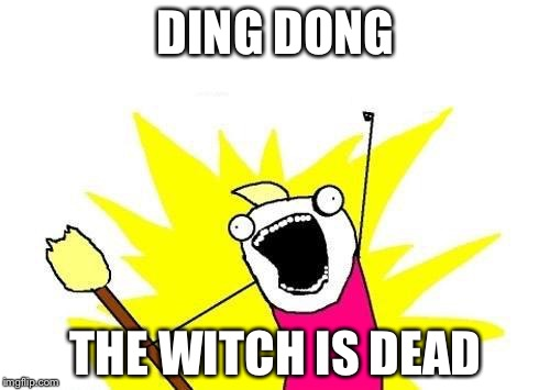 X All The Y Meme | DING DONG THE WITCH IS DEAD | image tagged in memes,x all the y | made w/ Imgflip meme maker