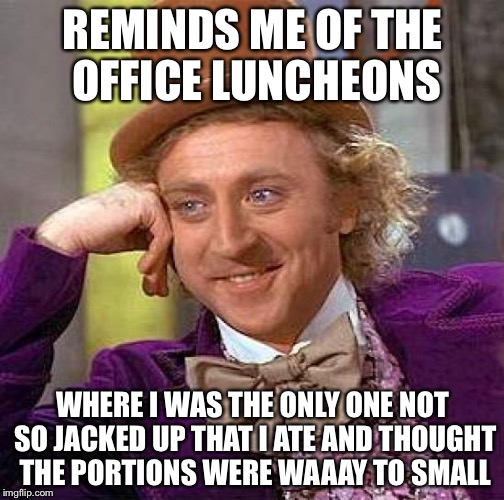 Creepy Condescending Wonka Meme | REMINDS ME OF THE OFFICE LUNCHEONS WHERE I WAS THE ONLY ONE NOT SO JACKED UP THAT I ATE AND THOUGHT THE PORTIONS WERE WAAAY TO SMALL | image tagged in memes,creepy condescending wonka | made w/ Imgflip meme maker