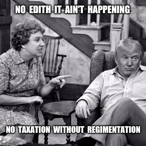 Rare photo of Trump's cameo appearance on All in the Family |  NO  EDITH  IT  AIN'T  HAPPENING; NO  TAXATION  WITHOUT  REGIMENTATION | image tagged in all in the family,trump,taxation,photo of the day | made w/ Imgflip meme maker