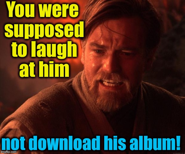 Obi | You were supposed to laugh at him not download his album! | image tagged in obi | made w/ Imgflip meme maker