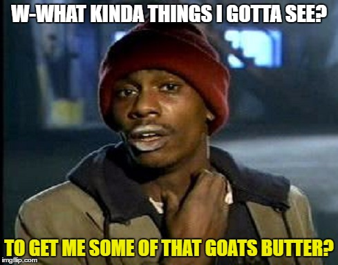 W-WHAT KINDA THINGS I GOTTA SEE? TO GET ME SOME OF THAT GOATS BUTTER? | made w/ Imgflip meme maker