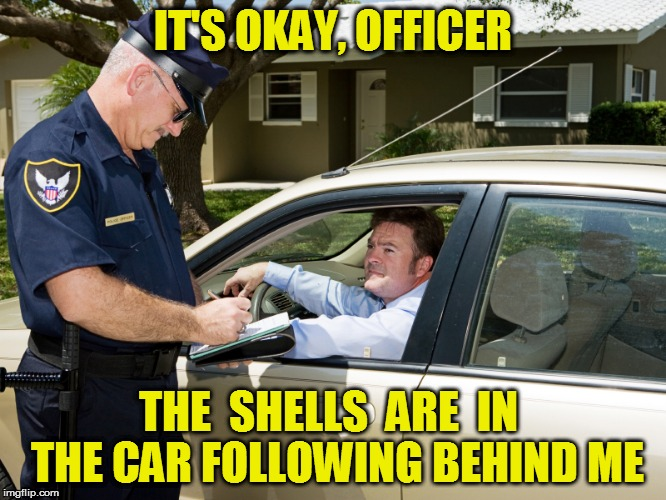 IT'S OKAY, OFFICER THE  SHELLS  ARE  IN  THE CAR FOLLOWING BEHIND ME | made w/ Imgflip meme maker