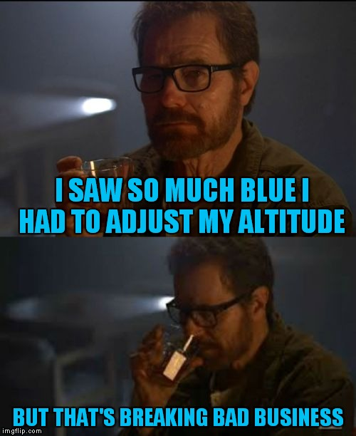 Walter White business | I SAW SO MUCH BLUE I HAD TO ADJUST MY ALTITUDE BUT THAT'S BREAKING BAD BUSINESS | image tagged in walter white business | made w/ Imgflip meme maker