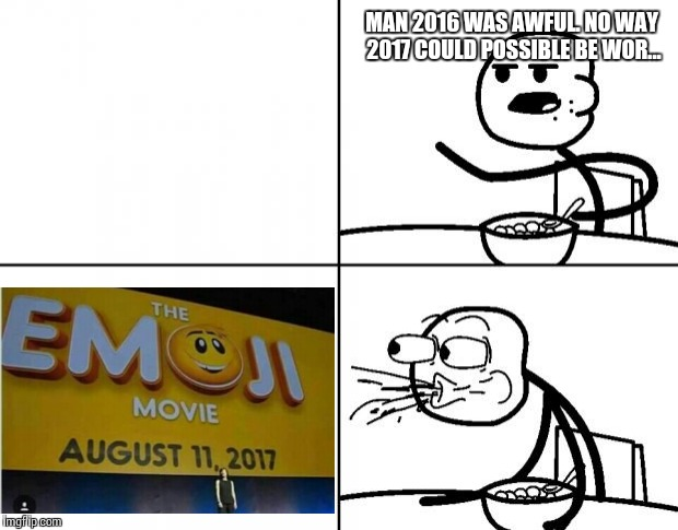Really? | MAN 2016 WAS AWFUL. NO WAY 2017 COULD POSSIBLE BE WOR... | image tagged in blank cereal guy | made w/ Imgflip meme maker