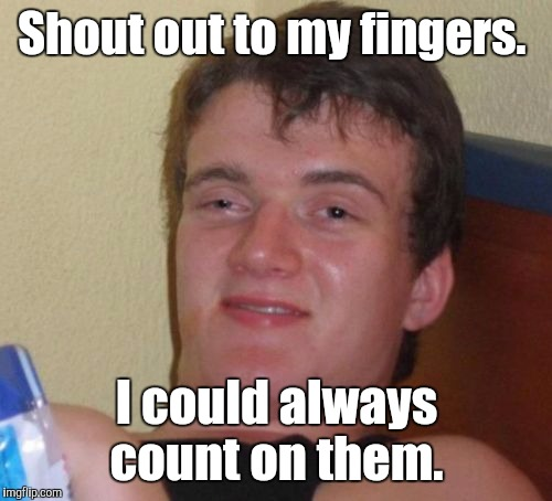 10 Guy Meme | Shout out to my fingers. I could always count on them. | image tagged in memes,10 guy | made w/ Imgflip meme maker