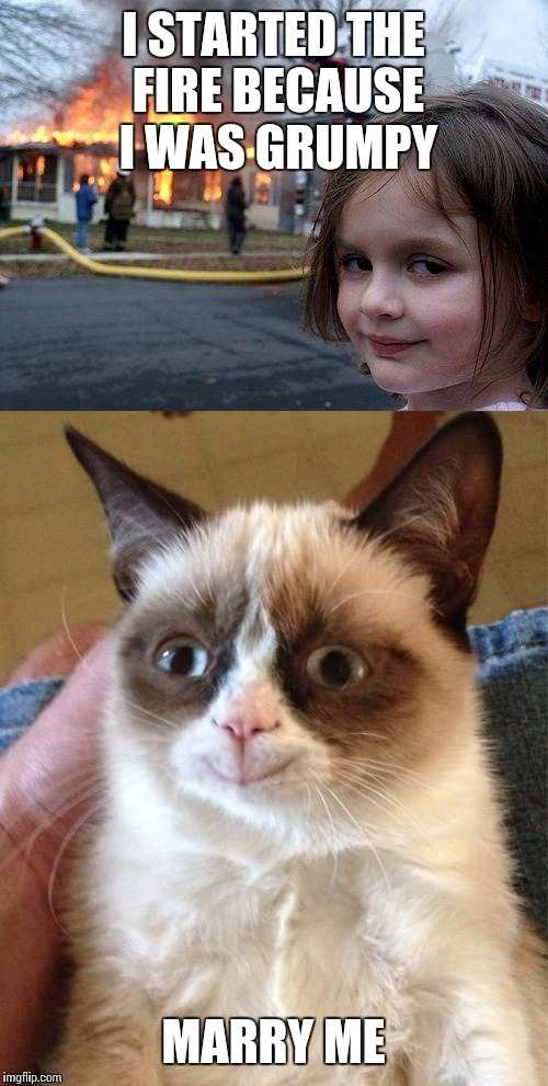 Match made in heaven | I STARTED THE FIRE BECAUSE I WAS GRUMPY MARRY ME | image tagged in fire girl,grumpy cat,memes | made w/ Imgflip meme maker