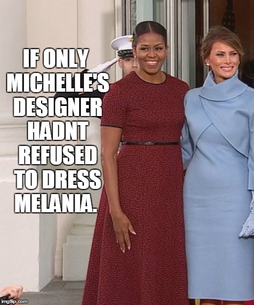 If Only | IF ONLY MICHELLE'S DESIGNER HADNT REFUSED TO DRESS MELANIA. | image tagged in trump inauguration,trump,melania,michele,obama | made w/ Imgflip meme maker