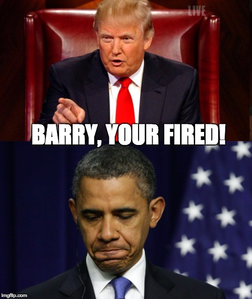 BARRY, YOUR FIRED! | image tagged in barack obama,donald trump,demotivationals,president 2016,boardroom meeting suggestion | made w/ Imgflip meme maker