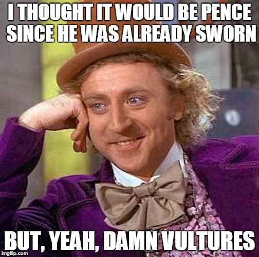 Creepy Condescending Wonka Meme | I THOUGHT IT WOULD BE PENCE SINCE HE WAS ALREADY SWORN BUT, YEAH, DAMN VULTURES | image tagged in memes,creepy condescending wonka | made w/ Imgflip meme maker