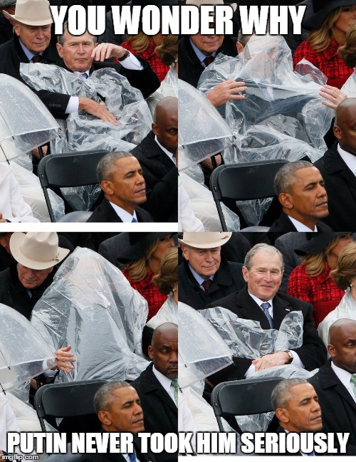 George bush and a poncho | YOU WONDER WHY PUTIN NEVER TOOK HIM SERIOUSLY | image tagged in george bush poncho | made w/ Imgflip meme maker
