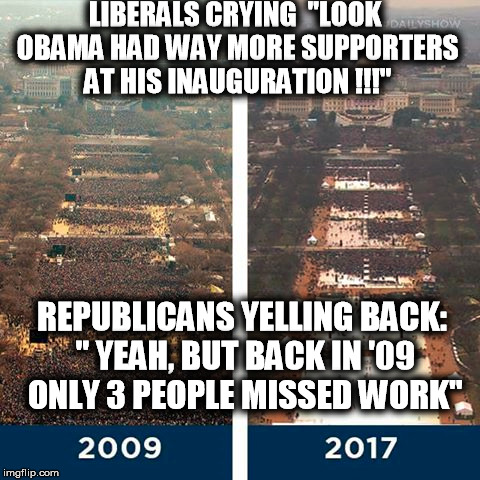 "obama bye  | LIBERALS CRYING  ""LOOK OBAMA HAD WAY MORE SUPPORTERS AT HIS INAUGURATION !!!"" REPUBLICANS YELLING BACK: "" YEAH, BUT BACK IN '09 ONLY 3 PEOPL 