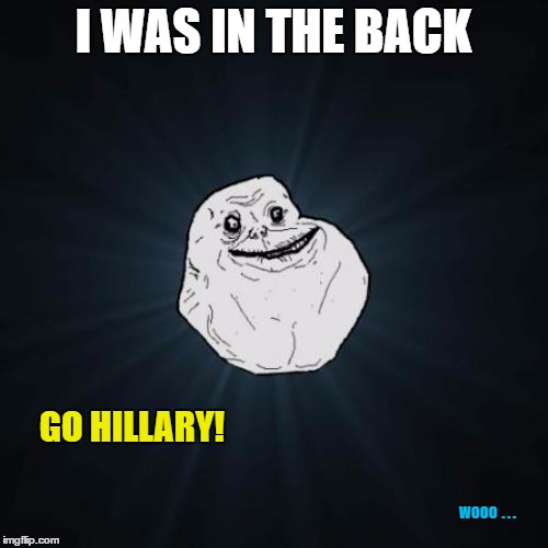 I WAS IN THE BACK GO HILLARY! WOOO  . . . | made w/ Imgflip meme maker