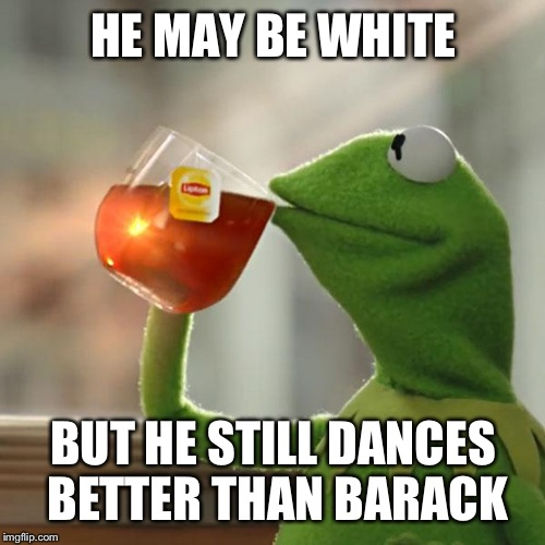 But Thats None Of My Business Meme | HE MAY BE WHITE BUT HE STILL DANCES BETTER THAN BARACK | image tagged in memes,but thats none of my business,kermit the frog | made w/ Imgflip meme maker