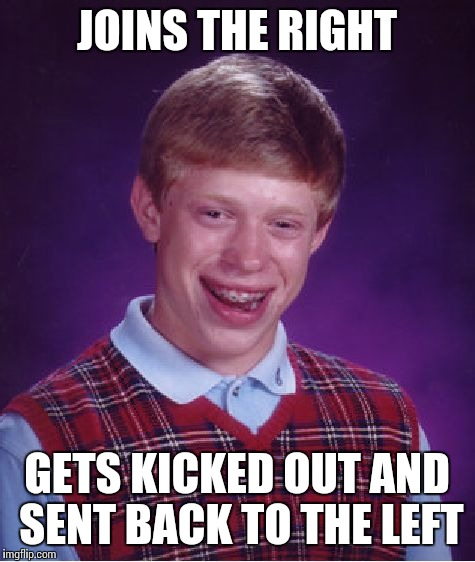 Bad Luck Brian Meme | JOINS THE RIGHT GETS KICKED OUT AND SENT BACK TO THE LEFT | image tagged in memes,bad luck brian | made w/ Imgflip meme maker