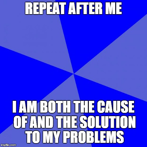 Blank Blue Background | REPEAT AFTER ME I AM BOTH THE CAUSE OF AND THE SOLUTION TO MY PROBLEMS | image tagged in memes,blank blue background | made w/ Imgflip meme maker