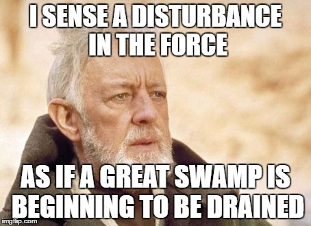 Obi Wan Kenobi Meme | I SENSE A DISTURBANCE IN THE FORCE AS IF A GREAT SWAMP IS BEGINNING TO BE DRAINED | image tagged in memes,obi wan kenobi | made w/ Imgflip meme maker