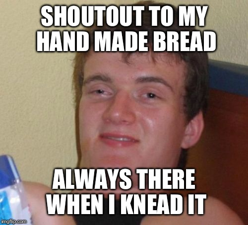 10 Guy Meme | SHOUTOUT TO MY HAND MADE BREAD ALWAYS THERE WHEN I KNEAD IT | image tagged in memes,10 guy | made w/ Imgflip meme maker