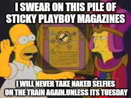 I SWEAR ON THIS PILE OF STICKY PLAYBOY MAGAZINES I WILL NEVER TAKE NAKED SELFIES ON THE TRAIN AGAIN.UNLESS ITS TUESDAY | made w/ Imgflip meme maker