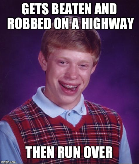Bad Luck Brian Meme | GETS BEATEN AND ROBBED ON A HIGHWAY THEN RUN OVER | image tagged in memes,bad luck brian | made w/ Imgflip meme maker