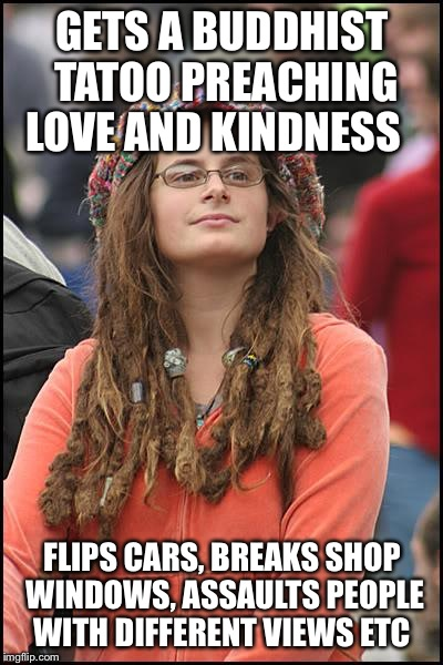 College Liberal Meme | GETS A BUDDHIST TATOO PREACHING LOVE AND KINDNESS FLIPS CARS, BREAKS SHOP WINDOWS, ASSAULTS PEOPLE WITH DIFFERENT VIEWS ETC | image tagged in memes,college liberal | made w/ Imgflip meme maker