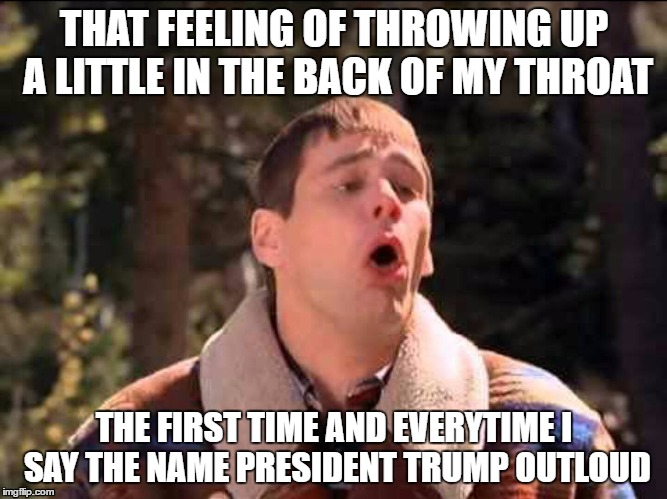 sick |  THAT FEELING OF THROWING UP A LITTLE IN THE BACK OF MY THROAT; THE FIRST TIME AND EVERYTIME I SAY THE NAME PRESIDENT TRUMP OUTLOUD | image tagged in donald trump,trump sucks,president trump | made w/ Imgflip meme maker