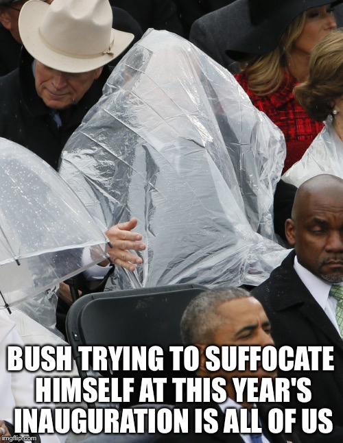 BUSH TRYING TO SUFFOCATE HIMSELF AT THIS YEAR'S INAUGURATION IS ALL OF US | image tagged in george bush poncho | made w/ Imgflip meme maker