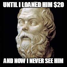 UNTIL I LOANED HIM $20 AND NOW I NEVER SEE HIM | made w/ Imgflip meme maker